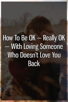 How To Be OK — Really OK — With Loving Someone Who Doesn't Love You Back