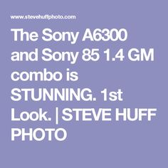 The Sony A6300 and Sony 85 1.4 GM combo is STUNNING. 1st Look. | STEVE HUFF PHOTO