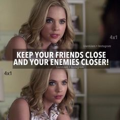 """Keep your friends close and your enemies closer!"" - Hanna"