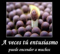 A veces tu entusiasmo, puede encender a muchos