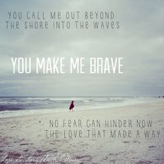 You call me out beyond the shore into the waves are the words that spoke to me.