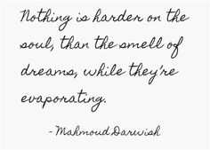 """Nothing is harder on the soul, than the smell of dreams, while they're evaporating."" Mahmoud Darwish"