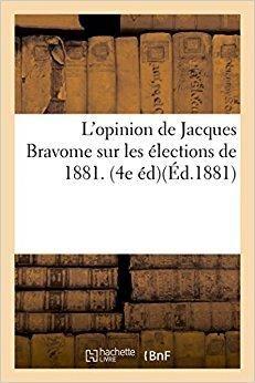Télécharger L'opinion de Jacques Bravome sur les élections de 1881. 4e édition Gratuit