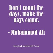Don't count the days, make the days count.  keepingittogetherKIT.com