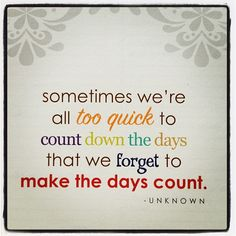 Sometimes we're all too quick to count down the days that we forget to make the days count.