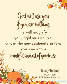 """""""God will use you, if you are willing. He will magnify your righteous desires and turn the compassionate actions you sow into a bountiful harvest of goodness."""" From #PresUchtdorf's http://pinterest.com/pin/24066179228856353 inspiring Oct. 2017 #LDSconf http://facebook.com/223271487682878 message http://lds.org/general-conference/2017/10/a-yearning-for-home #ShareGoodness"""