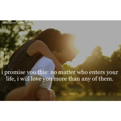 I promise you this: No matter who enters your life, I will love you more than any of them<3