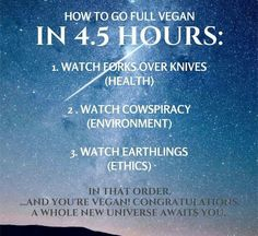 How to be vegan in hours. Watch: Forks Over Knives, Cowspiracy and Earthling. How to be vegan in hours. Watch: Forks Over Knives, Cowspiracy and Earthlings (Yes it works. Especially after watching Earthlings. Vegan Facts, Vegan Memes, Vegan Quotes, Vegetarian Quotes, Whole Food Recipes, Vegan Recipes, Vegan Food, Reasons To Be Vegan, How To Become Vegan