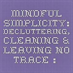 Mindful Simplicity: Decluttering, Cleaning & Leaving No Trace : zenhabits