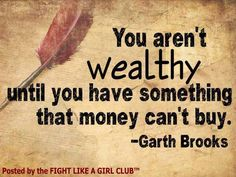 You aren't wealthy until you have something that money can't buy. -Garth Brooks