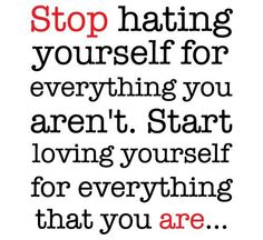 """Stop hating yourself for everything you aren't. Start loving yourself for everything that you are..."""