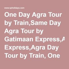 One Day Agra Tour by Train,Same Day Agra Tour by Gatimaan Express,Agra Day Tour by Train, One Day Agra Tour from Delhi