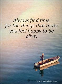Quotes Always find time for the things that make you feel happy to be alive.