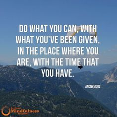 Do what you can with what you've been given in the place where you are with the time that you have. - Anonymous