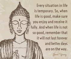 Every situation is temporary. When things are good, enjoy it fully. When they're not so good, know that better days are on the way.