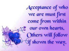 """""""Aceptación de quienes somos debe primero venir del interior de nuestros corazones. Los demás nos seguirán si les mostramos el camino"""""""