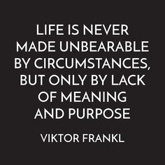 """""""Life is never made unbearable by circumstances, but only by lack of meaning & purpose"""" - Viktor Frankl Wisdom Quotes, Words Quotes, Wise Words, Quotes To Live By, Me Quotes, Daily Quotes, Qoutes, Funny Quotes, Viktor Frankl Quotes"""