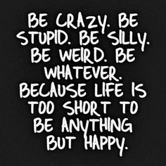 Be crazy. Be stupid. Be silly. Be whatever. Because life is too short to be anything but happy!