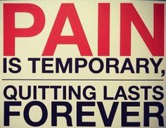 Good point- pain is temporary - quitting lasts forever