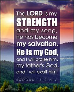 """""""The LORD is my strength and my song; he has become my salvation. He is my God, and I will praise him, my father's God, and I will exalt him."""" Exodus 15:2"""