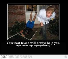 Your best friend will always help you. BWAHAHAHAHAHA