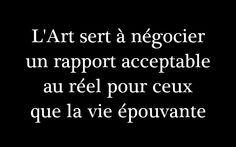 L'art sert à négocier un rapport acceptable au réel pour ceux que la vie épouvante.