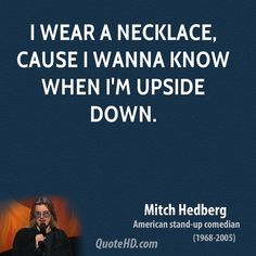 i wear a necklace cause i wanna know when i'm upside down. Mitch Hedberg