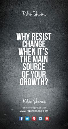 Why resist change when it's the main source of your growth?Oh Robin, you are so wise! Study Quotes, Wisdom Quotes, Quotes To Live By, Me Quotes, Sport Quotes, Motivational Thoughts, Motivational Quotes, Inspirational Quotes, Inspiring Sayings