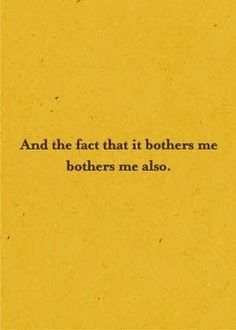 The fact that it bothers me, bothers me. Why do some things bother me? Like people who drive like idiots; why does that bother me? What about coffee haters, why does that bother me? Just saying! LOL Haha! ~Me  #LOL #funny