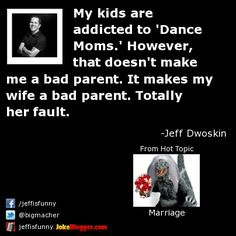 My kids are addicted to 'Dance Moms.' However, that doesn't make me a bad parent. It makes my wife a bad parent. Totally her fault. -  by Jeff Dwoskin
