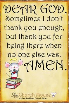 Dear God, Sometimes I don't thank you enough, but thank you for being there when no one else was. Amen.