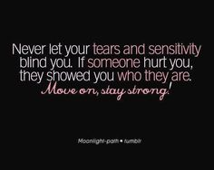 Never let your tears and sensitivity blind you. If someone hurt you, they showed you who they are. Move on, stay strong!
