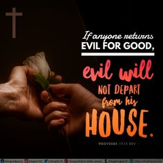 If anyone returns evil for good, evil will not depart from his house. Proverbs 17:13 ESV