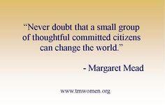 Inspired Living 101~ Never doubt that a small group of thoughtful committed citizens can change the world.~Margaret Mead~