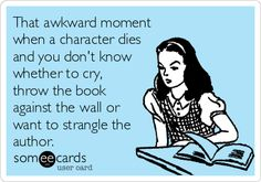 That+awkward+moment+when+a+character+dies+and+you+don't+know+whether+to+cry,+throw+the+book+against+the+wall+or+want+to+strangle+the+author.