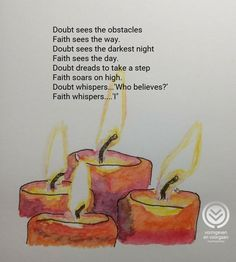 """Doubt sees the obstacles Faith sees the way. Doubt sees the darkest night Faith sees the day. Doubt dreads to take a step Faith soars on high. Doubt whispers...'Who believes?' Faith whispers....'I""""  -Author unknown"""