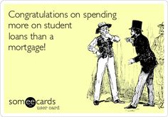 Congratulations on spending more on student loans than a mortgage!