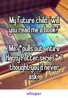 "My future child: ""will you read me a book?""  Me: *pulls out entire Harry Potter series* ""I thought you'd never ask."""