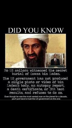 No proof of the assassination of Osama Bin Laden, that's shady as fuck. Shows how incompetent our country's leaders can be. & none of the Navy SEAL's who were on the mission are alive today. That's even weirder.