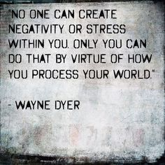No one can create negativity or stress within you. Only you can do that by virtue of how you process your world. - Wayne Dyer