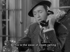 """""""This is the voice of doom calling."""" Lol  Jimmy Stewart in The Philadelphia Story"""