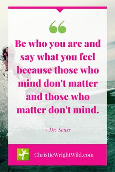 """""""Be who you are and say what you feel because those who mind don't matter and those who matter don't mind."""" ~Dr. Seuss 