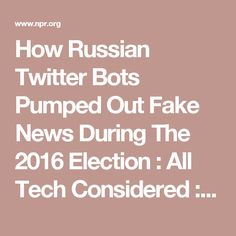 How Russian Twitter Bots Pumped Out Fake News During The 2016 Election : All Tech Considered : NPR