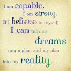 I am capable. I am strong. If I believe in myself, I can turn my dreams into a plan, and my plan into my reality.