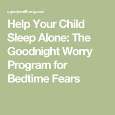 Help Your Child Sleep Alone: The Goodnight Worry Program for Bedtime Fears