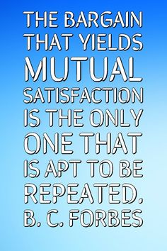 The bargain that yields mutual satisfaction is the only one that is apt to be repeated. B. C. Forbes Motivate The Other Peoples Around you. | Quote Of The Day | Satisfaction Quotes | Dream Quotes | Motivational Quotes | Inspirational quotes | Love Quotes | Dream Quotes, Love Quotes, Satisfaction Quotes, Motivational Quotes, Inspirational Quotes, Other People, Quote Of The Day, Repeat, Qoutes Of Love