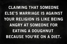 Marriage is between the two people making the commitment and union... You don't like it?? Simply fuck off then. Problem solved!! :-)