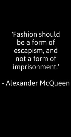 Fashion should be a form of escapism, and not a form of imprisonment. -Alexander McQueen