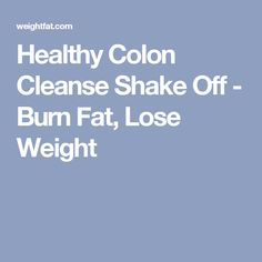 Healthy Colon Cleanse Shake Off - Burn Fat, Lose Weight #HomeMadeColonCleanseDiet #ThereAreManyTypesofColonCleansing
