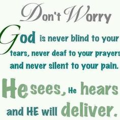 Don't Worry God is never blind to your tears, never deaf to your prayers and never silent to your pain. He sees, He hears and He will deliver